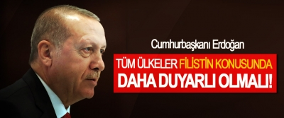 Cumhurbaşkanı Erdoğan, Tüm ülkeler Filistin konusunda daha duyarlı olmalı!