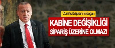 Cumhurbaşkanı Erdoğan; Kabine değişikliği sipariş üzerine olmaz!