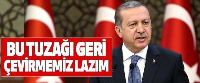 Cumhurbaşkanı Erdoğan; Bu Tuzağı Geri Çevirmemiz Lazım