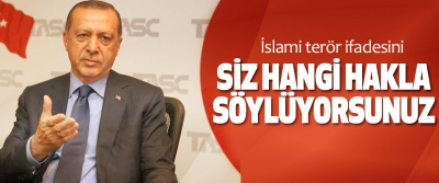 Cumhurbaşkanı Erdoğan, İslami terör ifadesini Siz Hangi Hakla Söylüyorsunuz