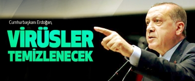 Cumhurbaşkanı Erdoğan, Virüsler Temizlenecek