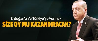 Cumhurbaşkanı Erdoğan, Erdoğan'a Ve Türkiye'ye Vurmak Size Oy Mu Kazandıracak?
