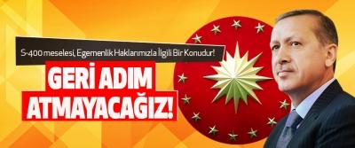 Cumhurbaşkanı Erdoğan: Geri Adım Atmayacağız!