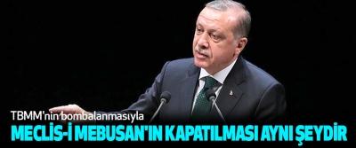 Cumhurbaşkanı Erdoğan: TBMM'nin bombalanmasıyla Meclis-İ Mebusan'ın Kapatılması Aynı Şeydir