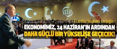 Cumhurbaşkanı Erdoğan: Ekonomimiz, 24 Haziran'ın ardından daha güçlü bir yükselişe geçecek!