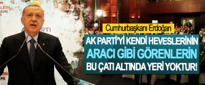 Cumhurbaşkanı Erdoğan:Ak Parti'yi Kendi Heveslerinin Aracı Gibi Görenlerin Bu Çatı Altında Yeri Yoktur!