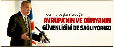 Cumhurbaşkanı Erdoğan: Avrupa'nın ve dünyanın güvenliğini de sağlıyoruz!