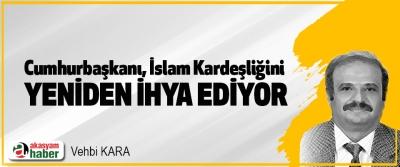Cumhurbaşkanı, İslam Kardeşliğini Yeniden İhya Ediyor