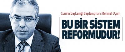 Cumhurbaşkanlığı Başdanışmanı Mehmet Uçum Bu bir sistem reformudur!