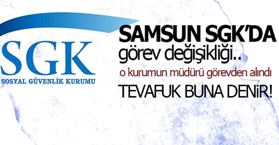 SAMSUN SGK'DA GÖREV DEĞİŞİMİ!