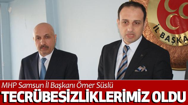 MHP Samsun İl Başkanı Ömer Süslü: Tecrübesizliklerimiz Oldu