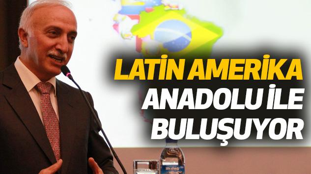 """Latin Amerika Anadolu İle Buluşuyor"""" Toplantısı"""