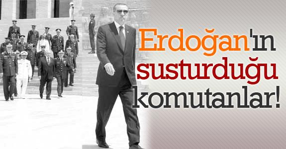Başbakan Erdoğan'ın susturduğu komutanlar!