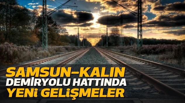 Samsun – Kalın Demiryolu Hattında Yeni Gelişmeler
