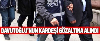 Davutoğlu'nun Kardeşi Gözaltına Alındı