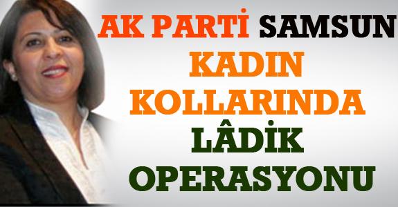 AK PARTİ SAMSUN İL KADIN KOLLARINDA LÂDİK OPERASYONU
