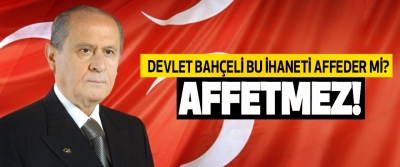 Devlet bahçeli bu ihaneti affeder mi?