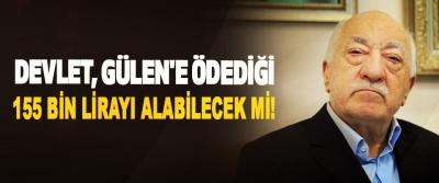 Devlet, Gülen'e Ödediği 155 Bin Lirayı Alabilecek Mi!