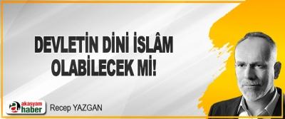 Devletin Dini İslâm Olabilecek mi!