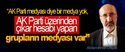 """Dilipak: """"AK Parti medyası diye bir medya yok, AK Parti üzerinden çıkar hesabı yapan grupların medyası var"""""""