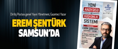 Diriliş Postası genel Yayın Yönetmeni, Gazeteci Yazar Erem Şentürk Samsun'da