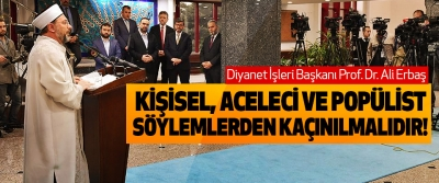 Diyanet İşleri Başkanı Prof. Dr. Ali Erbaş: Kişisel, aceleci ve popülist söylemlerden kaçınılmalıdır!