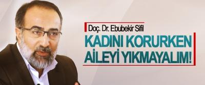 Doç. Dr. Ebubekir Sifil; Kadını korurken aileyi yıkmayalım!