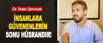 Dr. İhsan Şenocak: İnsanlara Güvenenlerin Sonu Hüsrandır!