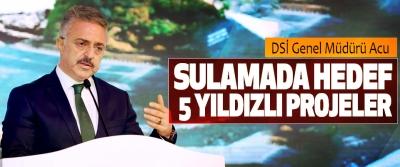DSİ Genel Müdürü Acu;  Sulamada Hedef 5 Yıldızlı Projeler