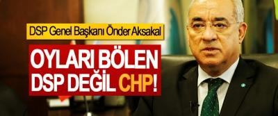 DSP Genel Başkanı Önder Aksakal; Oyları Bölen DSP değil CHP!