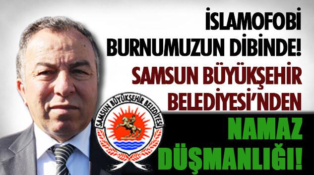Samsun Büyükşehir Belediyesi'nden Namaz Düşmanlığı!
