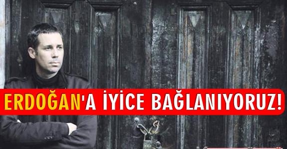 ERDOĞAN'A İYİCE BAĞLANIYORUZ!