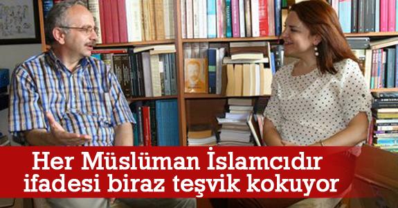 Her Müslüman İslamcıdır İfadesi Biraz Teşvik Kokuyor