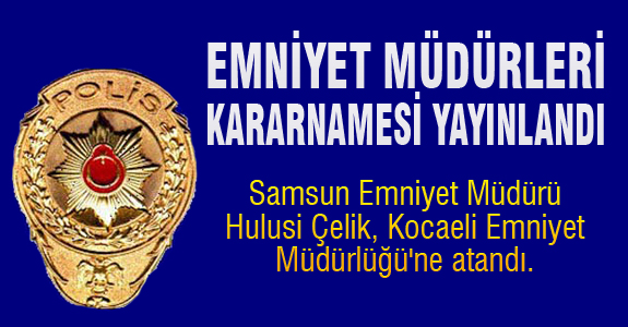 Samsun Emniyet Müdürü Hulusi Çelik, Kocaeli Emniyet Müdürlüğü'ne atandı.