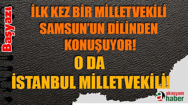 Başyazı: İlk kez Bir Milletvekili Samsun'un Dilinden Konuşuyor!