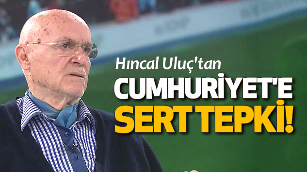 Hıncal Uluç'tan Cumhuriyet'e Sert Tepki!