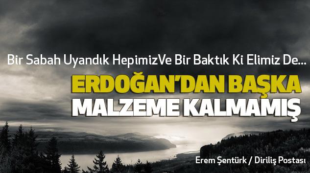 Bir Sabah Uyandık Hepimiz Ve Bir Baktık Ki Elimiz De Erdoğan Dan Başka Malzeme Kalmamış