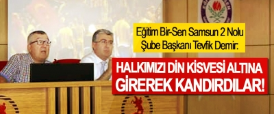 Eğitim Bir-Sen Samsun 2 Nolu Şube Başkanı Tevfik Demir: Halkımızı din kisvesi altına girerek kandırdılar!