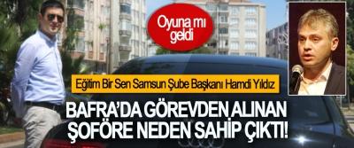 Eğitim Bir Sen Samsun Şube Başkanı Hamdi Yıldız, Bafra'da görevden alınan şoföre neden sahip çıktı!