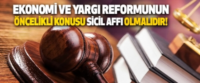 Ekonomi ve Yargı Reformunun Öncelikli Konusu Sicil Affı Olmalıdır!