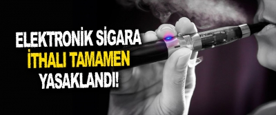 Elektronik Sigara İthalı Tamamen Yasaklandı!