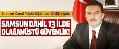 Emniyet Genel Müdürlüğü'nden DAEŞ uyarısı: Samsun dâhil 13 ilde olağanüstü güvenlik!