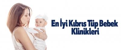 En İyi Kıbrıs Tüp Bebek Klinikleri