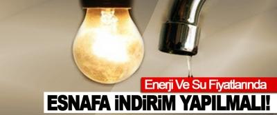 Enerji Ve Su Fiyatlarında Esnafa İndirim Yapılmalı!