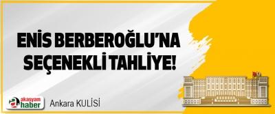 Enis Serberoğlu'na seçenekli tahliye!