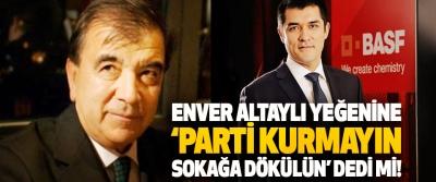Enver Altaylı Yeğenine 'Parti Kurmayın, Sokağa Dökülün' dedi mi!