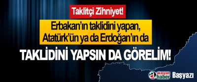 Erbakan'ın taklidini yapan, Atatürk'ün ya da Erdoğan'ın da taklidini yapsın da görelim!