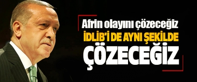 Erdoğan: Afrin olayını çözeceğiz İdlib'i de Aynı Şekilde Çözeceğiz
