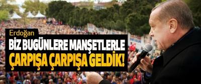 Erdoğan: Biz Bugünlere Manşetlerle Çarpışa Çarpışa Geldik!