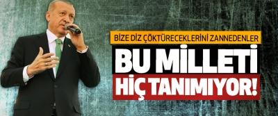 Erdoğan; Bize diz çöktüreceklerini zannedenler, bu milleti hiç tanımıyor!